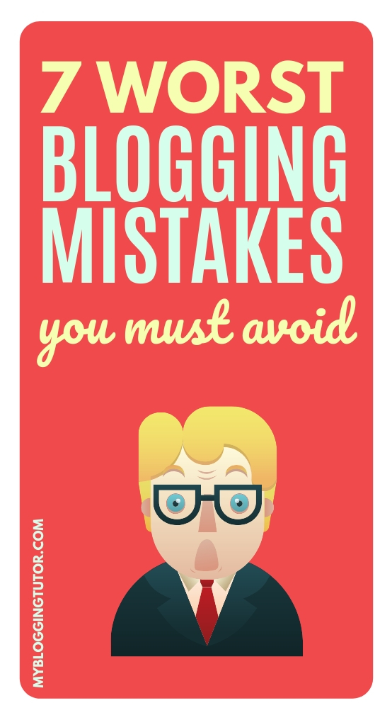 7 Worst Blogging Mistakes You Must Avoid - My Blogging Tutor